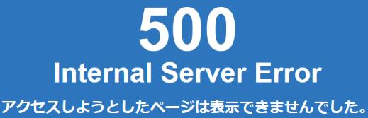 「500 Internal Server Error」を解決(できるかもしれない)方法「アクセスしようとしたページは表示されませんでした。」