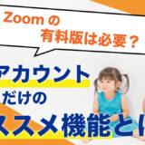 Zoomの「有料アカウント」を取得する必要はあるのか?有料版オススメ機能とは?